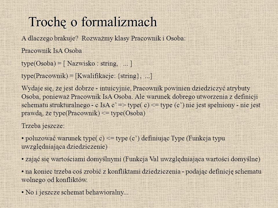 Trochę o formalizmach A dlaczego brakuje Rozważmy klasy Pracownik i Osoba: Pracownik IsA Osoba. type(Osoba) = [ Nazwisko : string, ... ]